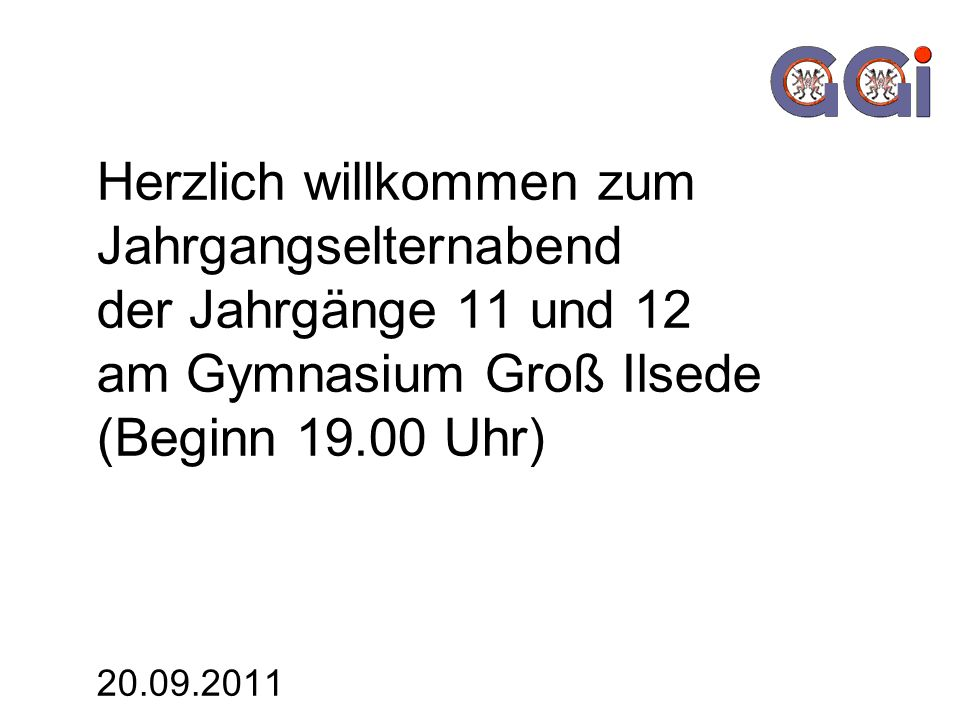 Herzlich willkommen zum Jahrgangselternabend der Jahrgänge 11 und 12 am Gymnasium Groß Ilsede (Beginn 19.00 Uhr) 20.09.2011