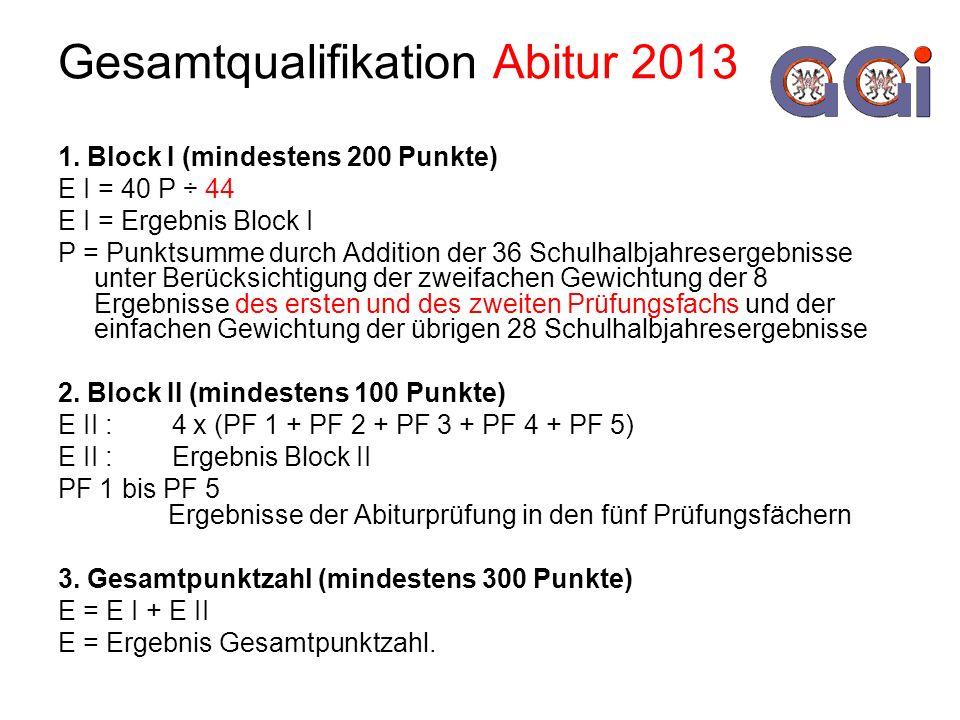 Gesamtqualifikation Abitur 2013 1. Block I (mindestens 200 Punkte) E I = 40 P ÷ 44 E I = Ergebnis Block I P = Punktsumme durch Addition der 36 Schulha