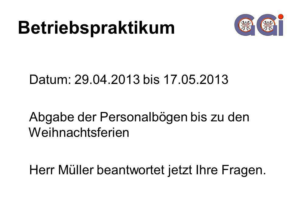 Betriebspraktikum Datum: 29.04.2013 bis 17.05.2013 Abgabe der Personalbögen bis zu den Weihnachtsferien Herr Müller beantwortet jetzt Ihre Fragen.