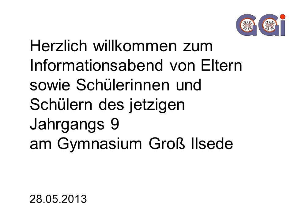 Herzlich willkommen zum Informationsabend von Eltern sowie Schülerinnen und Schülern des jetzigen Jahrgangs 9 am Gymnasium Groß Ilsede 28.05.2013