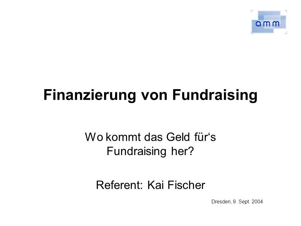 Finanzierung von Fundraising Wo kommt das Geld fürs Fundraising her? Referent: Kai Fischer Dresden, 9. Sept. 2004