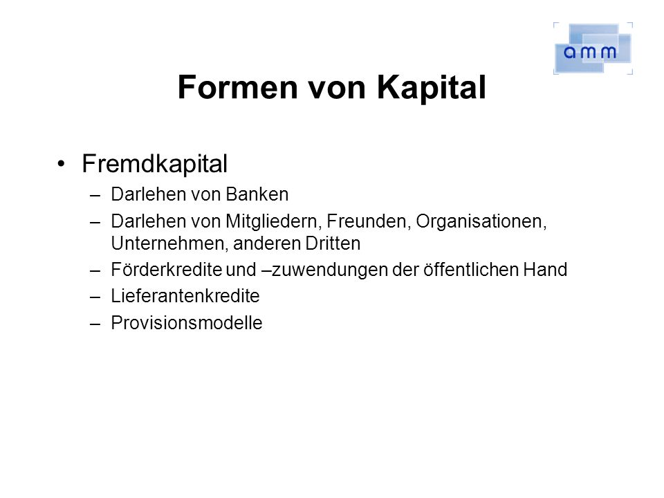 Formen von Kapital Fremdkapital –Darlehen von Banken –Darlehen von Mitgliedern, Freunden, Organisationen, Unternehmen, anderen Dritten –Förderkredite und –zuwendungen der öffentlichen Hand –Lieferantenkredite –Provisionsmodelle