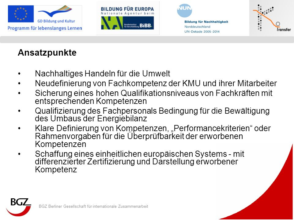 BGZ Berliner Gesellschaft für internationale Zusammenarbeit Logo Programm/ Projekt Schlussfolgerungen - Zertifizierungsstrategien 1.Innovative, nachhaltige Lösungen stoßen an die Grenzen der bestehenden gesetzlichen Grundlagen der hergebrachten Prüfungsordnungen und Zertifizierungs- und Anerkennungssysteme in den einzelnen Ländern 2.Die Diskussion eines Projektes zur Zertifizierung im Rahmen des EQR kann bestehende Strukturen nicht grundlegend verändern, wohl aber die Notwendigkeit einer Weiterentwicklung im Sinne eines europäischen Transfersystems erworbener Kompetenz deutlich machen