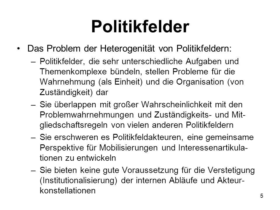 Politikfelder Das Problem der Heterogenität von Politikfeldern: –Politikfelder, die sehr unterschiedliche Aufgaben und Themenkomplexe bündeln, stellen