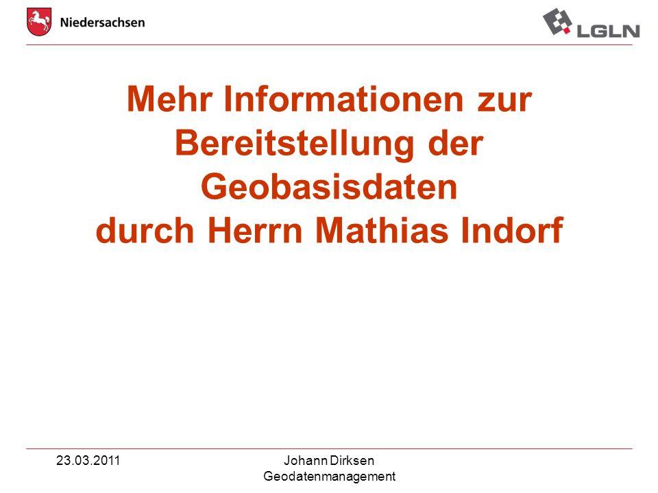 23.03.2011Johann Dirksen Geodatenmanagement Mehr Informationen zur Bereitstellung der Geobasisdaten durch Herrn Mathias Indorf