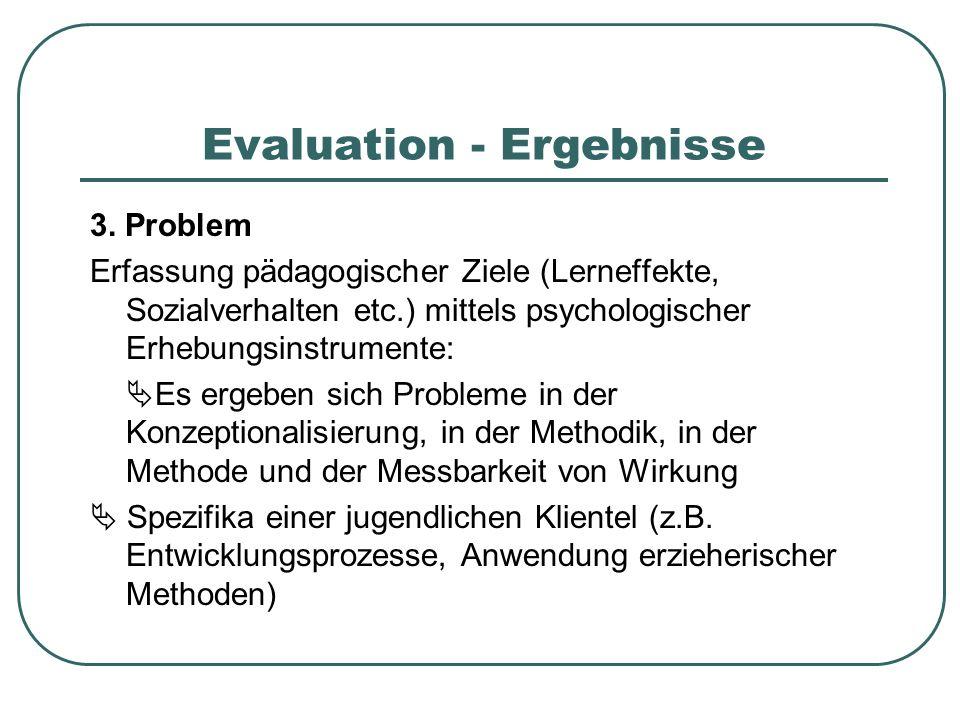 Evaluation - Ergebnisse 3. Problem Erfassung pädagogischer Ziele (Lerneffekte, Sozialverhalten etc.) mittels psychologischer Erhebungsinstrumente: Es