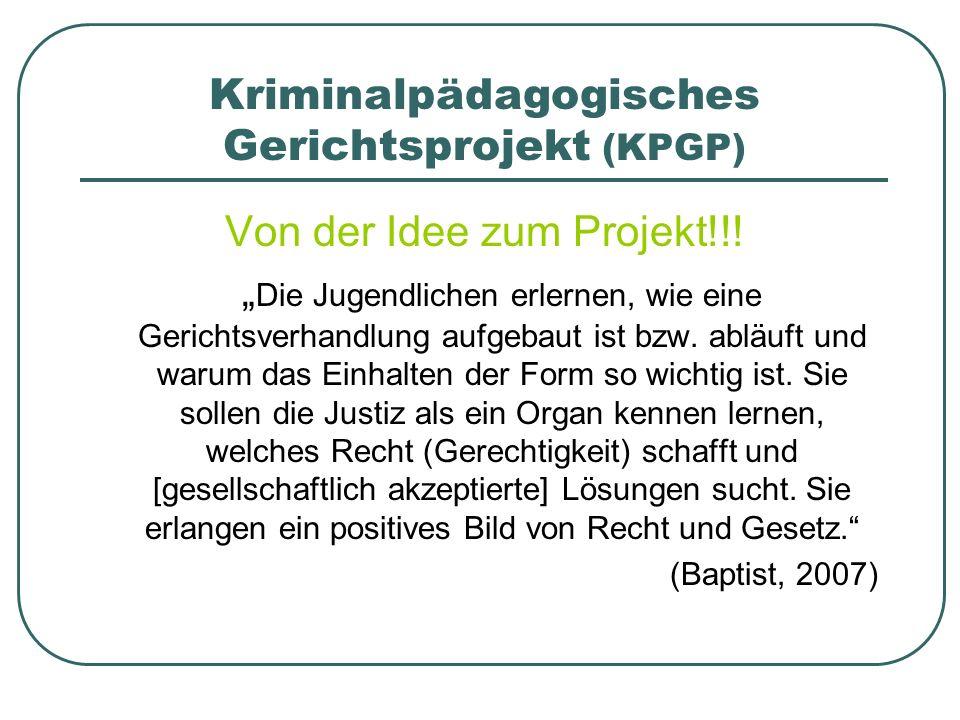 Kriminalpädagogisches Gerichtsprojekt (KPGP) Von der Idee zum Projekt!!! Die Jugendlichen erlernen, wie eine Gerichtsverhandlung aufgebaut ist bzw. ab