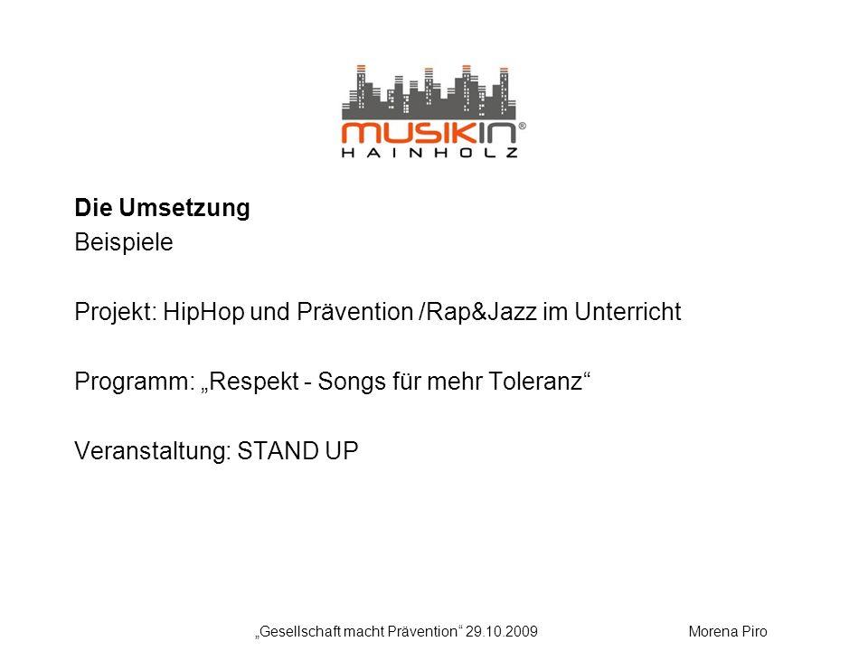 Die Umsetzung Beispiele Projekt: HipHop und Prävention /Rap&Jazz im Unterricht Programm: Respekt - Songs für mehr Toleranz Veranstaltung: STAND UP Gesellschaft macht Prävention 29.10.2009Morena Piro
