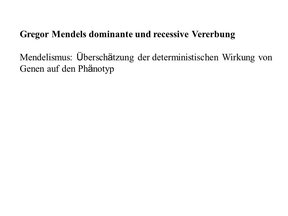 Gregor Mendels dominante und recessive Vererbung Mendelismus: Ü bersch ä tzung der deterministischen Wirkung von Genen auf den Ph ä notyp