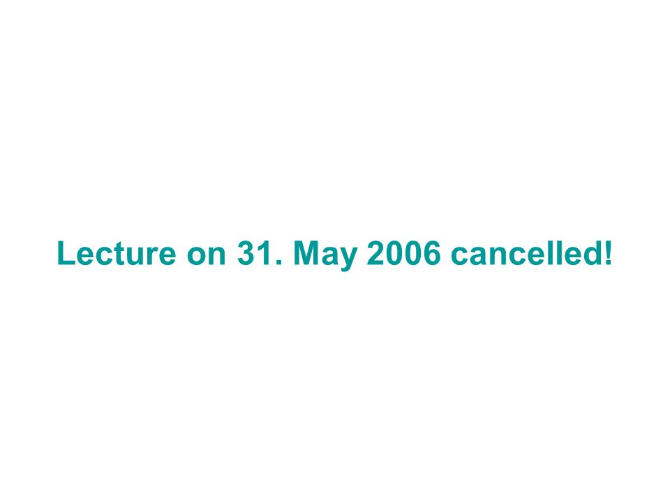 Lecture on 31. May 2006 cancelled!