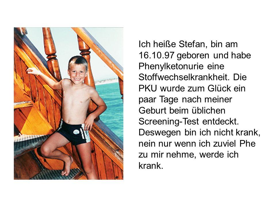 Ich heiße Stefan, bin am 16.10.97 geboren und habe Phenylketonurie eine Stoffwechselkrankheit. Die PKU wurde zum Glück ein paar Tage nach meiner Gebur