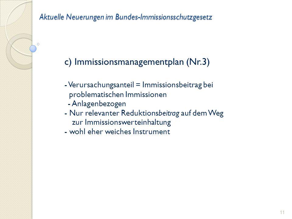 Aktuelle Neuerungen im Bundes-Immissionsschutzgesetz c) Immissionsmanagementplan (Nr.3) - Verursachungsanteil = Immissionsbeitrag bei problematischen Immissionen - Anlagenbezogen - Nur relevanter Reduktionsbeitrag auf dem Weg zur Immissionswerteinhaltung - wohl eher weiches Instrument 11