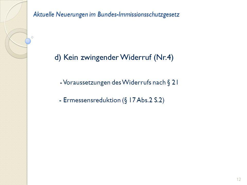Aktuelle Neuerungen im Bundes-Immissionsschutzgesetz d) Kein zwingender Widerruf (Nr.4) - Voraussetzungen des Widerrufs nach § 21 - Ermessensreduktion (§ 17 Abs.2 S.2) 12