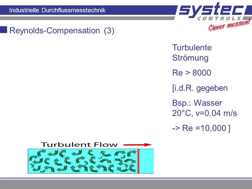 Industrielle Durchflussmesstechnik Reynolds-Compensation (3) Turbulente Strömung Re > 8000 [i.d.R. gegeben Bsp.: Wasser 20°C, v=0.04 m/s -> Re =10,000
