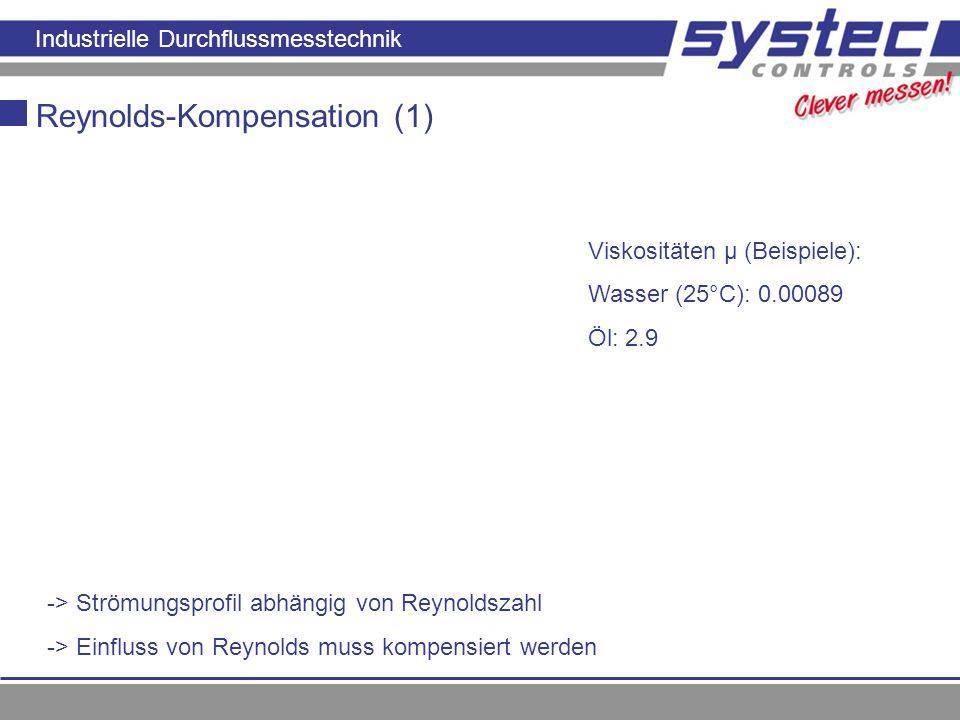 Industrielle Durchflussmesstechnik Reynolds-Kompensation (1) Viskositäten µ (Beispiele): Wasser (25°C): 0.00089 Öl: 2.9 -> Strömungsprofil abhängig vo