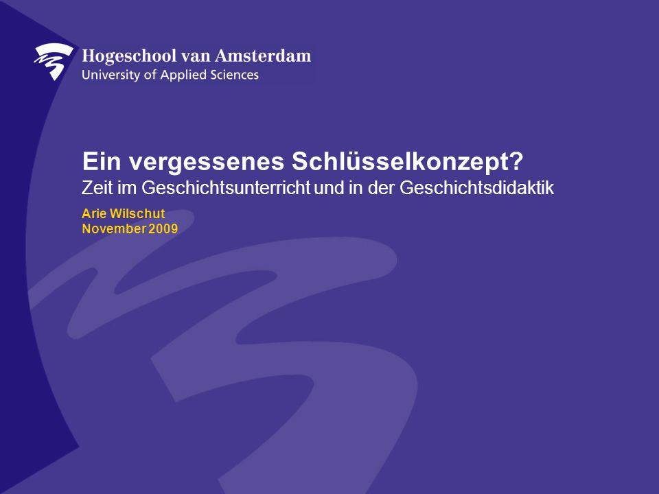 Ein vergessenes Schlüsselkonzept? Zeit im Geschichtsunterricht und in der Geschichtsdidaktik Arie Wilschut November 2009