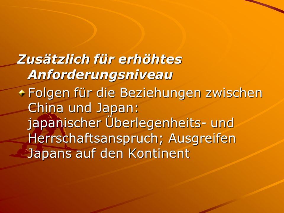 Zusätzlich für erhöhtes Anforderungsniveau Folgen für die Beziehungen zwischen China und Japan: japanischer Überlegenheits- und Herrschaftsanspruch; Ausgreifen Japans auf den Kontinent