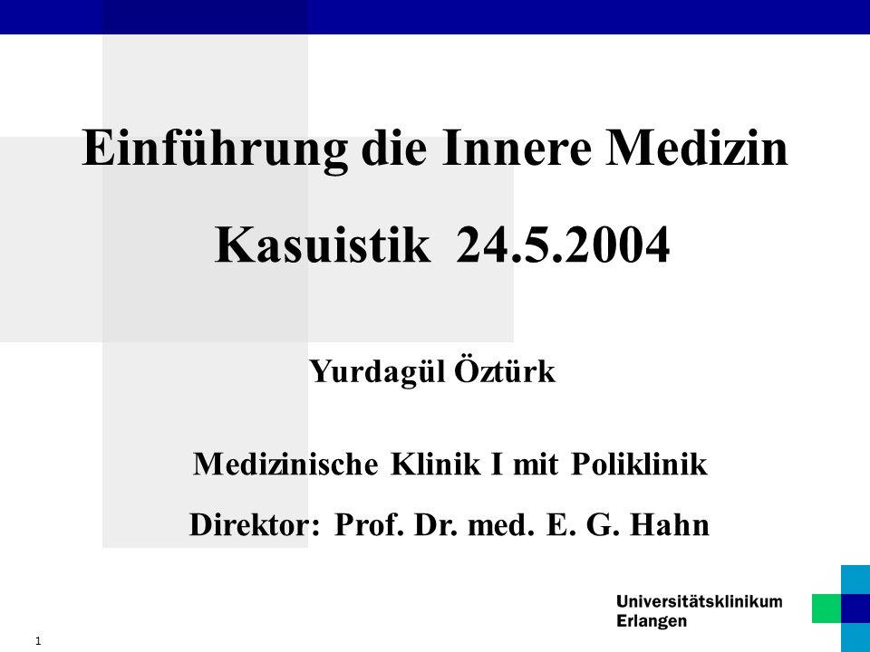 1 Einführung die Innere Medizin Kasuistik 24.5.2004 Yurdagül Öztürk Medizinische Klinik I mit Poliklinik Direktor: Prof. Dr. med. E. G. Hahn