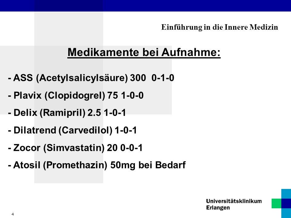 4 Einführung in die Innere Medizin Medikamente bei Aufnahme: - ASS (Acetylsalicylsäure) 300 0-1-0 - Plavix (Clopidogrel) 75 1-0-0 - Delix (Ramipril) 2