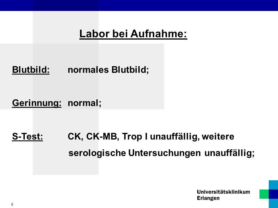 5 Labor bei Aufnahme: Blutbild:normales Blutbild; Gerinnung:normal; S-Test:CK, CK-MB, Trop I unauffällig, weitere serologische Untersuchungen unauffäl