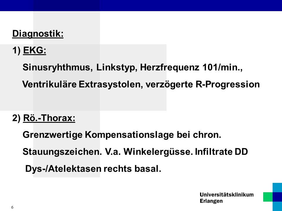 6 Diagnostik: 1) EKG: Sinusryhthmus, Linkstyp, Herzfrequenz 101/min., Ventrikuläre Extrasystolen, verzögerte R-Progression 2) Rö.-Thorax: Grenzwertige