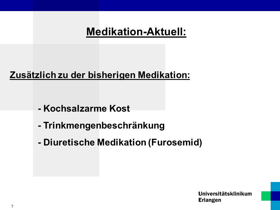 7 Medikation-Aktuell: Zusätzlich zu der bisherigen Medikation: - Kochsalzarme Kost - Trinkmengenbeschränkung - Diuretische Medikation (Furosemid)