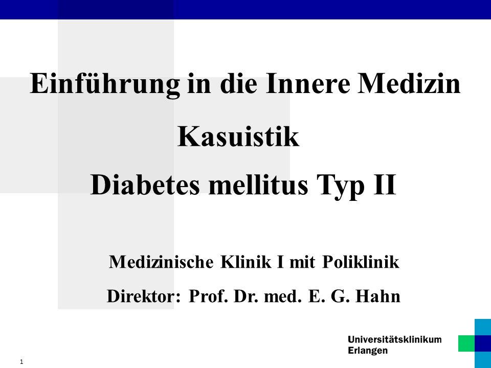 1 Einführung in die Innere Medizin Kasuistik Medizinische Klinik I mit Poliklinik Direktor: Prof. Dr. med. E. G. Hahn Diabetes mellitus Typ II