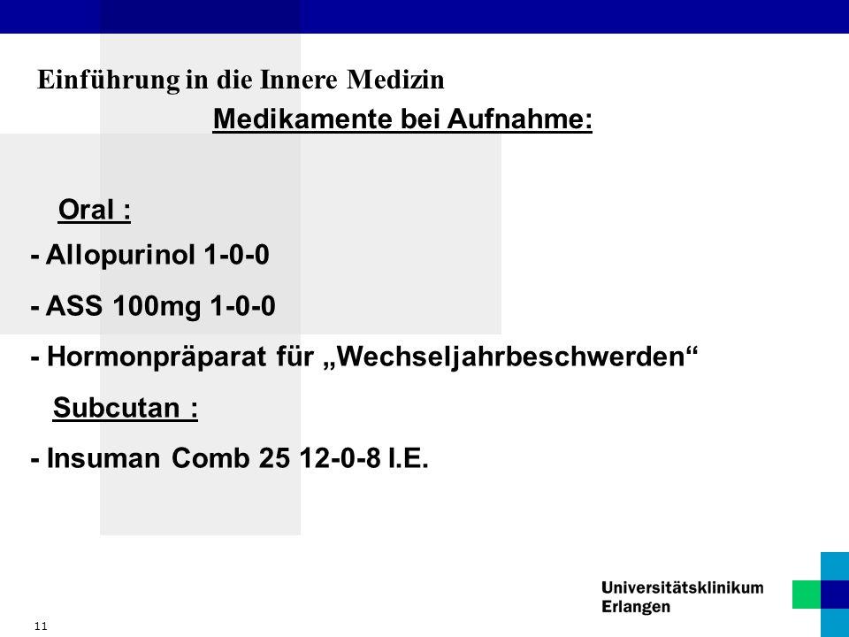 11 Einführung in die Innere Medizin Medikamente bei Aufnahme: Oral : - Allopurinol 1-0-0 - ASS 100mg 1-0-0 - Hormonpräparat für Wechseljahrbeschwerden