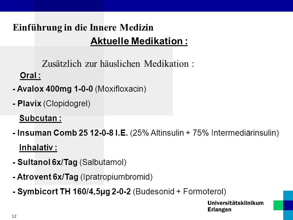 12 Einführung in die Innere Medizin Aktuelle Medikation : Zusätzlich zur häuslichen Medikation : Oral : - Avalox 400mg 1-0-0 (Moxifloxacin) - Plavix (