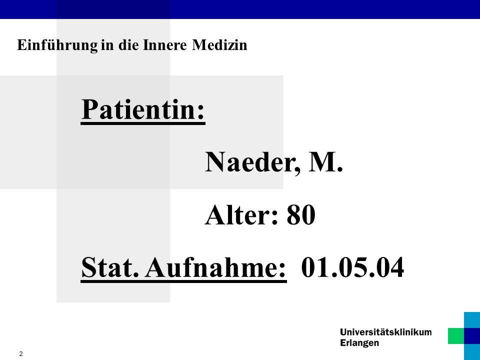 2 Einführung in die Innere Medizin Patientin: Naeder, M. Alter: 80 Stat. Aufnahme: 01.05.04