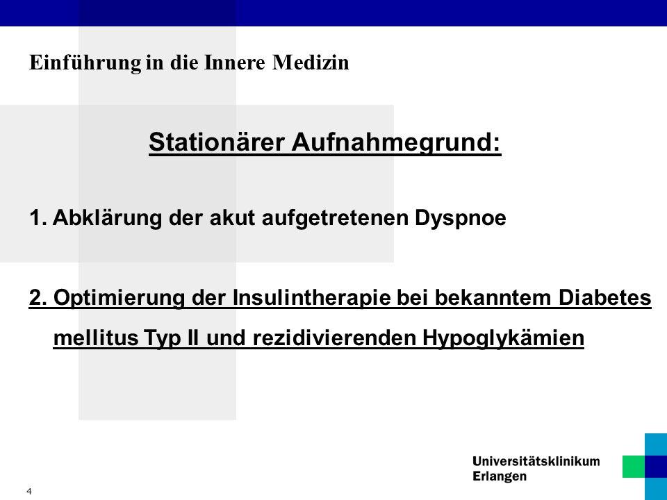 4 Einführung in die Innere Medizin Stationärer Aufnahmegrund: 1. Abklärung der akut aufgetretenen Dyspnoe 2. Optimierung der Insulintherapie bei bekan