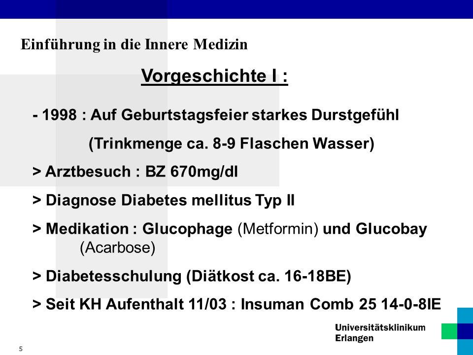 5 Einführung in die Innere Medizin Vorgeschichte I : - 1998 : Auf Geburtstagsfeier starkes Durstgefühl (Trinkmenge ca. 8-9 Flaschen Wasser) > Arztbesu
