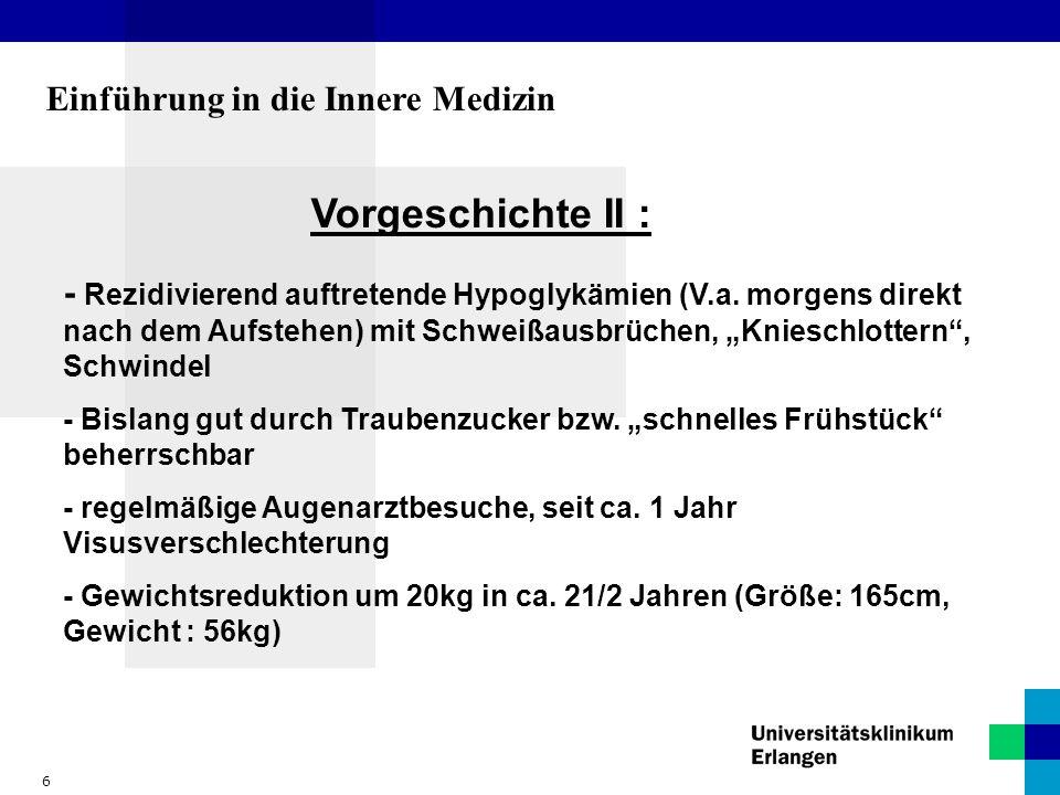 6 Einführung in die Innere Medizin Vorgeschichte II : - Rezidivierend auftretende Hypoglykämien (V.a. morgens direkt nach dem Aufstehen) mit Schweißau