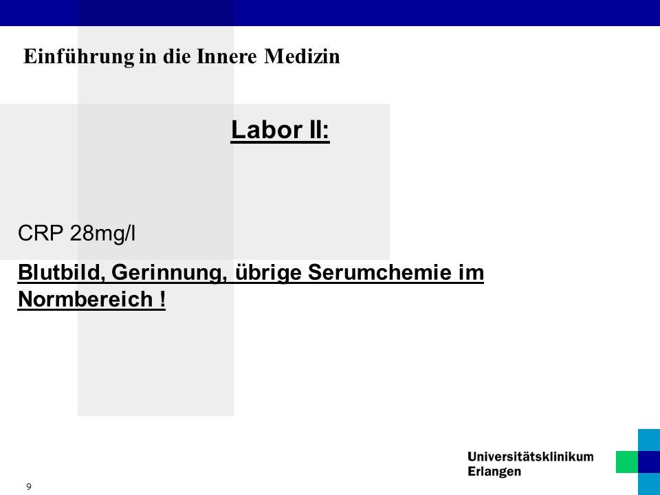 9 Einführung in die Innere Medizin Labor II: CRP 28mg/l Blutbild, Gerinnung, übrige Serumchemie im Normbereich !