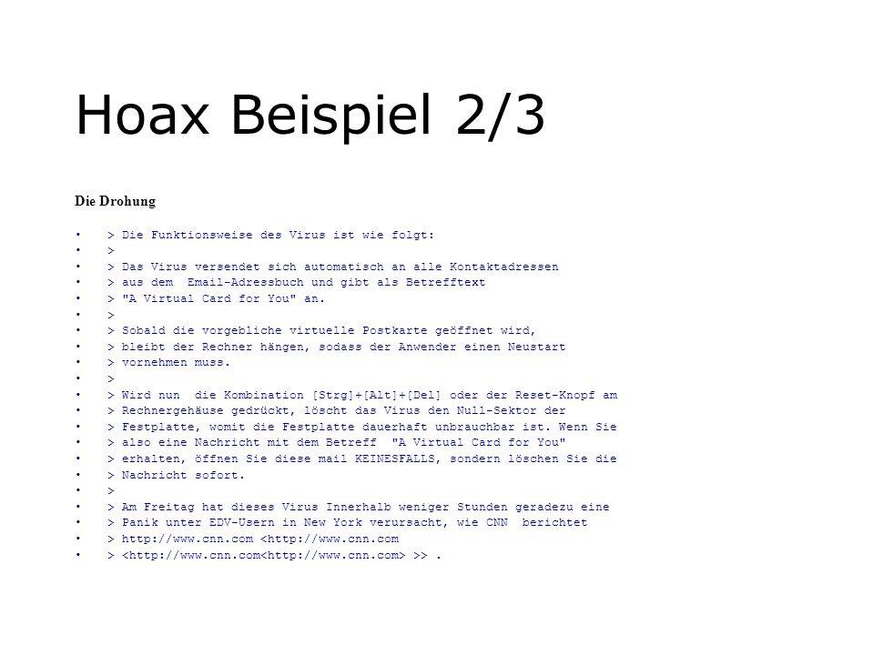 Hoax Beispiel 2/3 Die Drohung > Die Funktionsweise des Virus ist wie folgt: > > Das Virus versendet sich automatisch an alle Kontaktadressen > aus dem Email-Adressbuch und gibt als Betrefftext > A Virtual Card for You an.
