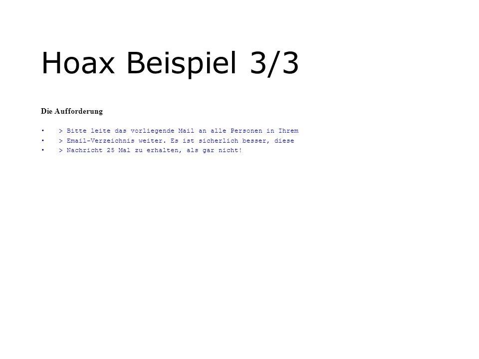 Hoax Beispiel 3/3 Die Aufforderung > Bitte leite das vorliegende Mail an alle Personen in Ihrem > Email-Verzeichnis weiter. Es ist sicherlich besser,