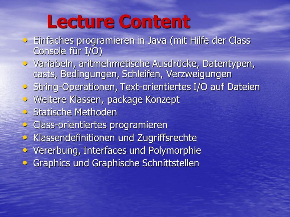 Lecture Content Einfaches programieren in Java (mit Hilfe der Class Console für I/O) Einfaches programieren in Java (mit Hilfe der Class Console für I/O) Variabeln, aritmehmetische Ausdrücke, Datentypen, casts, Bedingungen, Schleifen, Verzweigungen Variabeln, aritmehmetische Ausdrücke, Datentypen, casts, Bedingungen, Schleifen, Verzweigungen String-Operationen, Text-orientiertes I/O auf Dateien String-Operationen, Text-orientiertes I/O auf Dateien Weitere Klassen, package Konzept Weitere Klassen, package Konzept Statische Methoden Statische Methoden Class-orientiertes programieren Class-orientiertes programieren Klassendefinitionen und Zugriffsrechte Klassendefinitionen und Zugriffsrechte Vererbung, Interfaces und Polymorphie Vererbung, Interfaces und Polymorphie Graphics und Graphische Schnittstellen Graphics und Graphische Schnittstellen