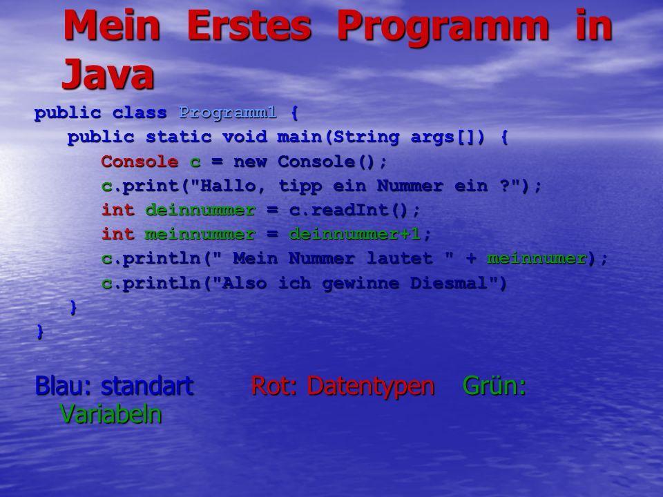Mein Erstes Programm in Java public class Programm1 { public static void main(String args[]) { public static void main(String args[]) { Console c = new Console(); c.print( Hallo, tipp ein Nummer ein ? ); int deinnummer = c.readInt(); int meinnummer = deinnummer+1; c.println( Mein Nummer lautet + meinnumer); c.println( Also ich gewinne Diesmal ) }} Blau: standart Rot: Datentypen Grün: Variabeln
