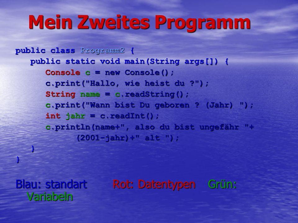Mein Zweites Programm public class Programm2 { public static void main(String args[]) { public static void main(String args[]) { Console c = new Console(); c.print( Hallo, wie heist du ); String name = c.readString(); c.print( Wann bist Du geboren .