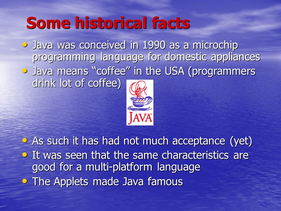 Some historical facts Java was conceived in 1990 as a microchip programming language for domestic appliances Java was conceived in 1990 as a microchip programming language for domestic appliances Java means coffee in the USA (programmers drink lot of coffee) Java means coffee in the USA (programmers drink lot of coffee) As such it has had not much acceptance (yet) As such it has had not much acceptance (yet) It was seen that the same characteristics are good for a multi-platform language It was seen that the same characteristics are good for a multi-platform language The Applets made Java famous The Applets made Java famous
