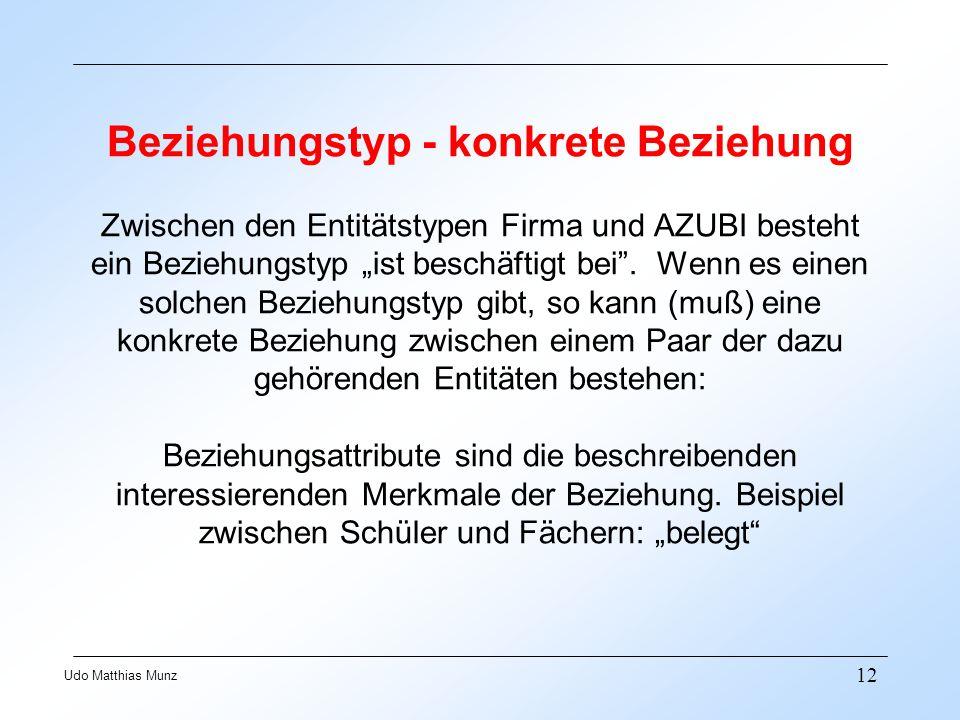 12 Udo Matthias Munz Beziehungstyp - konkrete Beziehung Zwischen den Entitätstypen Firma und AZUBI besteht ein Beziehungstyp ist beschäftigt bei. Wenn