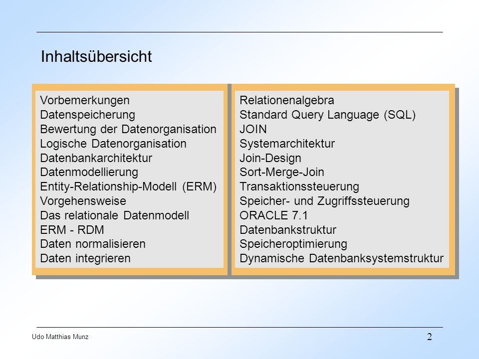 33 Udo Matthias Munz Structured Query Language (SQL) Funktionen Datendefinition [DDL] CREATE ALTER DROP Datenmanipulation [DML] SELECT UPDATE INSERT DELETE Kontrolle und Steuerung GRANT LOCK COMMITT ROLLBACK CREATE TABLE Student Mtknr, char(8), Name, char(30), SemGr, char(6); CREATE TABLE Student Mtknr, char(8), Name, char(30), SemGr, char(6); SELECT Name FROM Student WHERE SemGr= 10BW4A ; SELECT Name FROM Student WHERE SemGr= 10BW4A ; GRANT USER Regier IDENTIFIED BY Dozent ; GRANT USER Regier IDENTIFIED BY Dozent ;