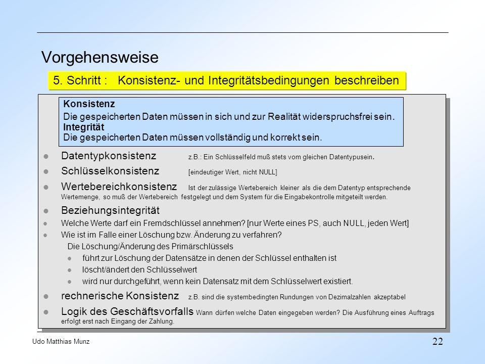 22 Udo Matthias Munz Vorgehensweise 5. Schritt : Konsistenz- und Integritätsbedingungen beschreiben Konsistenz Die gespeicherten Daten müssen in sich