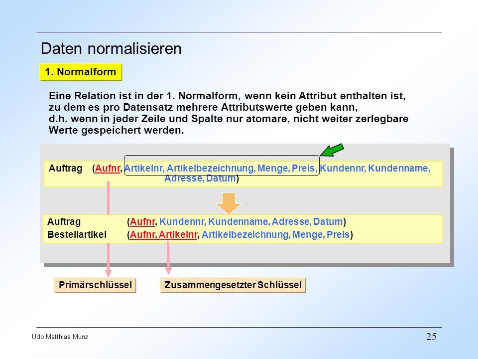 25 Udo Matthias Munz Daten normalisieren 1. Normalform Eine Relation ist in der 1. Normalform, wenn kein Attribut enthalten ist, zu dem es pro Datensa