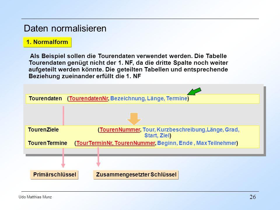26 Udo Matthias Munz Daten normalisieren 1. Normalform Als Beispiel sollen die Tourendaten verwendet werden. Die Tabelle Tourendaten genügt nicht der