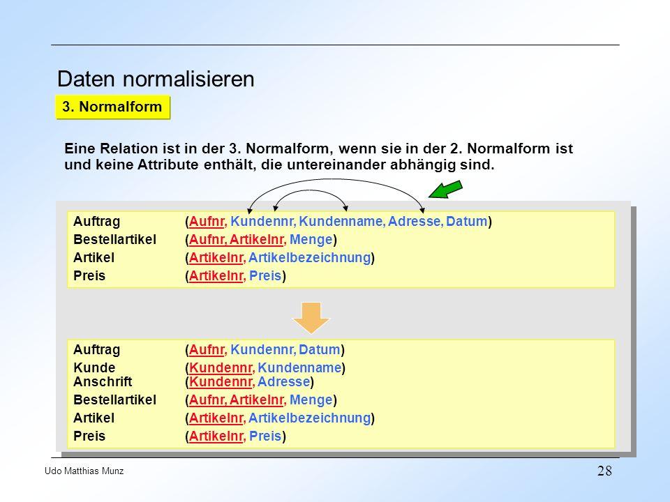28 Udo Matthias Munz Daten normalisieren 3. Normalform Eine Relation ist in der 3. Normalform, wenn sie in der 2. Normalform ist und keine Attribute e