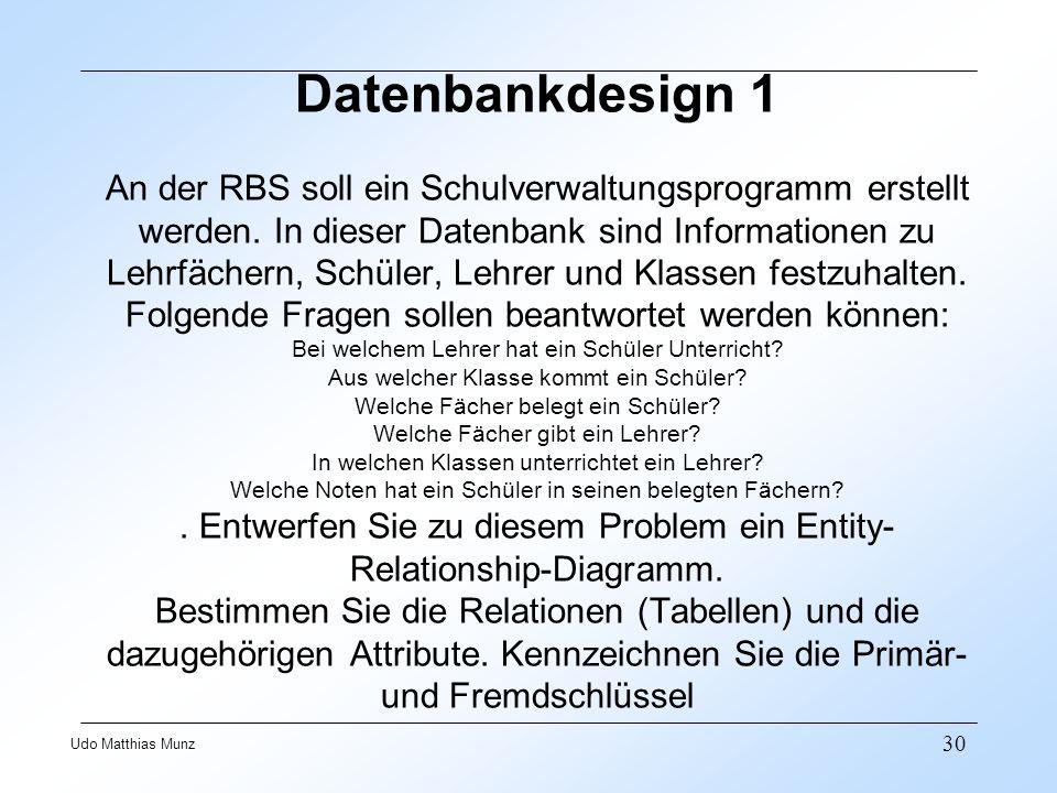 30 Udo Matthias Munz Datenbankdesign 1 An der RBS soll ein Schulverwaltungsprogramm erstellt werden. In dieser Datenbank sind Informationen zu Lehrfäc
