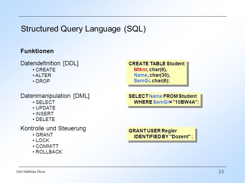 33 Udo Matthias Munz Structured Query Language (SQL) Funktionen Datendefinition [DDL] CREATE ALTER DROP Datenmanipulation [DML] SELECT UPDATE INSERT D