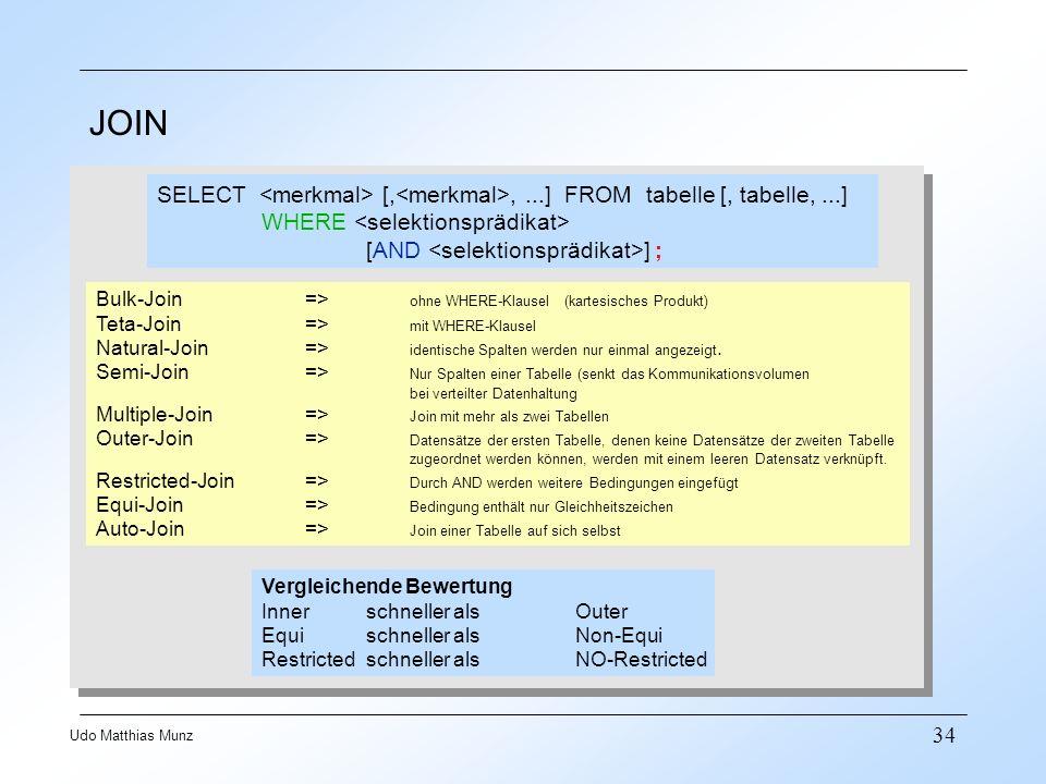 34 Udo Matthias Munz JOIN Bulk-Join=> ohne WHERE-Klausel (kartesisches Produkt) Teta-Join=> mit WHERE-Klausel Natural-Join=> identische Spalten werden