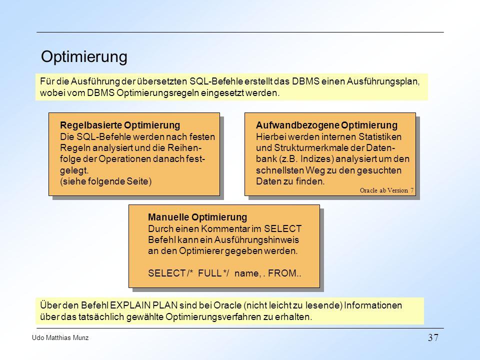 37 Udo Matthias Munz Optimierung Für die Ausführung der übersetzten SQL-Befehle erstellt das DBMS einen Ausführungsplan, wobei vom DBMS Optimierungsregeln eingesetzt werden.